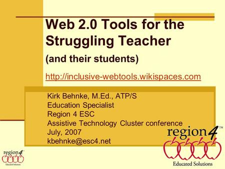 Web 2.0 Tools for the Struggling Teacher (and their students) Kirk Behnke, M.Ed., ATP/S Education Specialist Region 4 ESC Assistive Technology Cluster.
