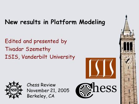 Chess Review November 21, 2005 Berkeley, CA Edited and presented by New results in Platform Modeling Tivadar Szemethy ISIS, Vanderbilt University.