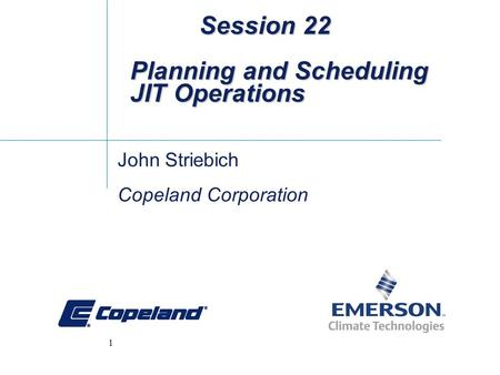 1 Session 22 Planning and Scheduling JIT Operations Session 22 Planning and Scheduling JIT Operations John Striebich Copeland Corporation.
