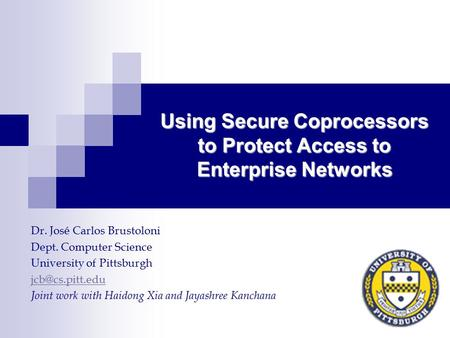 Using Secure Coprocessors to Protect Access to Enterprise Networks Dr. José Carlos Brustoloni Dept. Computer Science University of Pittsburgh