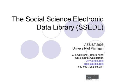 The Social Science Electronic Data Library (SSEDL) IASSIST 2006 University of Michigan J. J. Card and Tamara Kuhn Sociometrics Corporation www.socio.com.