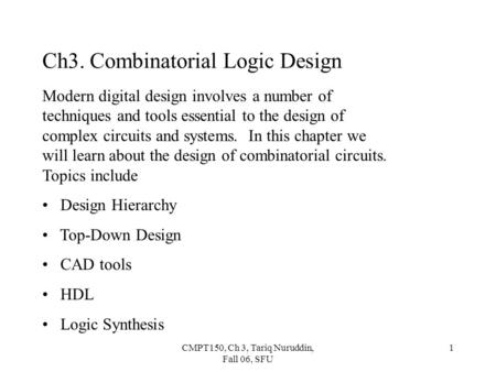 CMPT150, Ch 3, Tariq Nuruddin, Fall 06, SFU 1 Ch3. Combinatorial Logic Design Modern digital design involves a number of techniques and tools essential.