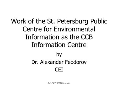 3rd CCB WFD Seminar Work of the St. Petersburg Public Centre for Environmental Information as the CCB Information Centre by Dr. Alexander Feodorov CEI.