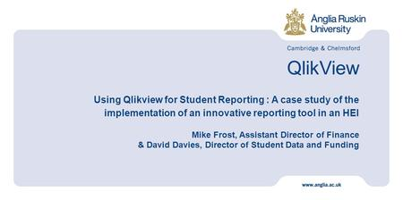 QlikView Using Qlikview for Student Reporting : A case study of the implementation of an innovative reporting tool in an HEI Mike Frost, Assistant Director.
