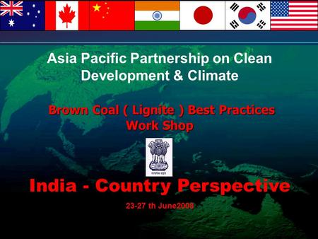 Asia Pacific Partnership on Clean Development & Climate Brown Coal ( Lignite ) Best Practices Work Shop India - Country Perspective 23-27 th June2008.