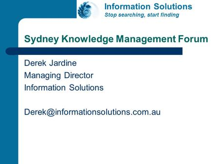 Sydney Knowledge Management Forum Derek Jardine Managing Director Information Solutions Information Solutions Stop searching,