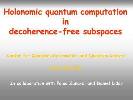 Holonomic quantum computation in decoherence-free subspaces Lian-Ao Wu Center for Quantum Information and Quantum Control In collaboration with Polao Zanardi.