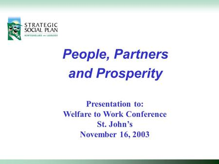 People, Partners and Prosperity Presentation to: Welfare to Work Conference St. John's November 16, 2003.