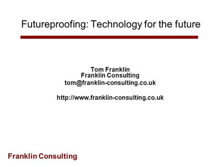 Franklin Consulting Futureproofing: Technology for the future Tom Franklin Franklin Consulting