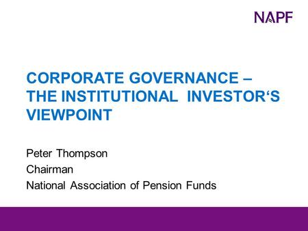 CORPORATE GOVERNANCE – THE INSTITUTIONAL INVESTOR'S VIEWPOINT Peter Thompson Chairman National Association of Pension Funds.