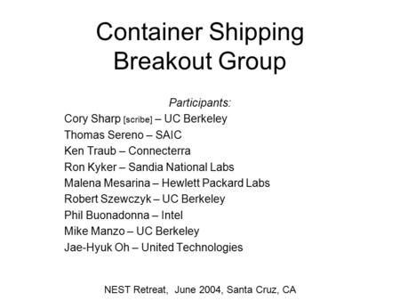 Container Shipping Breakout Group Participants: Cory Sharp [scribe] – UC Berkeley Thomas Sereno – SAIC Ken Traub – Connecterra Ron Kyker – Sandia National.