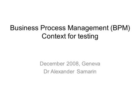 December 2008, Geneva Dr Alexander Samarin Business Process Management (BPM) Context for testing.
