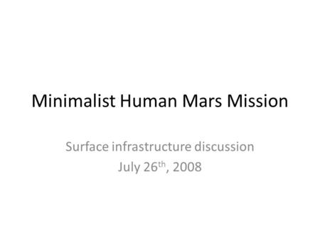 Minimalist Human Mars Mission Surface infrastructure discussion July 26 th, 2008.