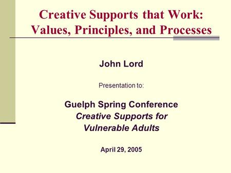Creative Supports that Work: Values, Principles, and Processes John Lord Presentation to: Guelph Spring Conference Creative Supports for Vulnerable Adults.