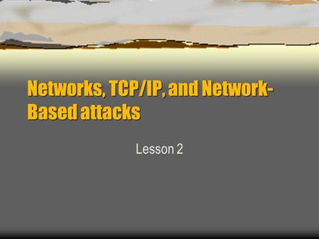 Networks, <strong>TCP</strong>/<strong>IP</strong>, and Network- Based attacks Lesson 2.