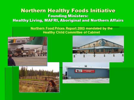 Northern Healthy Foods Initiative Founding Ministers: Healthy Living, MAFRI, Aboriginal and Northern Affairs Northern Food Prices Report 2003 mandated.