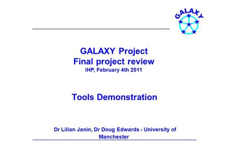 GALAXY Project Final project review IHP, February 4th 2011 Tools Demonstration Dr Lilian Janin, Dr Doug Edwards - University of Manchester.