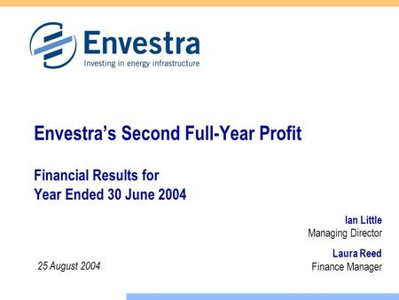 Laura Reed Finance Manager Envestra's Second Full-Year Profit Financial Results for Year Ended 30 June 2004 Ian Little Managing Director 25 August 2004.