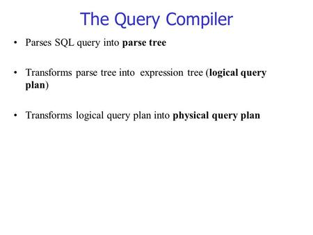 The Query Compiler Parses SQL query into parse tree Transforms parse tree into expression tree (logical query plan) Transforms logical query plan into.