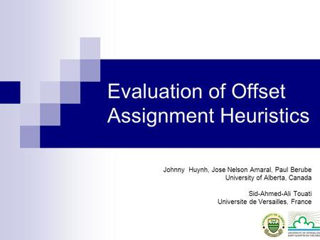 Evaluation of Offset Assignment Heuristics Johnny Huynh, Jose Nelson Amaral, Paul Berube University of Alberta, Canada Sid-Ahmed-Ali Touati Universite.