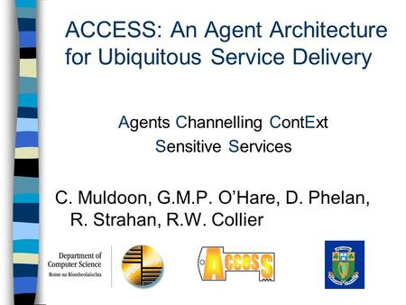 ACCESS: An Agent Architecture for Ubiquitous Service Delivery Agents Channelling ContExt Sensitive Services C. Muldoon, G.M.P. O'Hare, D. Phelan, R. Strahan,