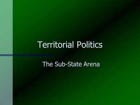Territorial Politics The Sub-State Arena Some Issues n Centralisation and decentralisation n National unity n Self-determination n Economic restructuring.