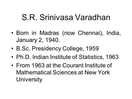 S.R. Srinivasa Varadhan Born in Madras (now Chennai), India, January 2, 1940. B.Sc. Presidency College, 1959 Ph.D. Indian Institute of Statistics, 1963.