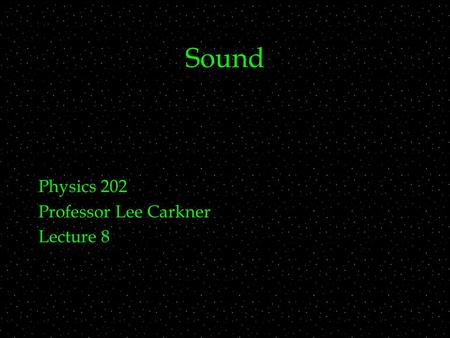 Sound Physics 202 Professor Lee Carkner Lecture 8.