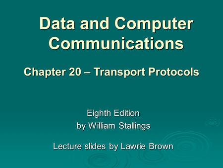 Data and Computer Communications Eighth Edition by William Stallings Lecture slides by Lawrie Brown Chapter 20 – Transport Protocols.