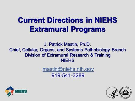 Current Directions in NIEHS Extramural Programs J. Patrick Mastin, Ph.D. Chief, Cellular, Organs, and Systems Pathobiology Branch Division of Extramural.
