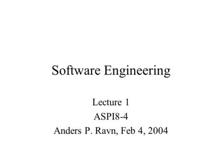 Software Engineering Lecture 1 ASPI8-4 Anders P. Ravn, Feb 4, 2004.