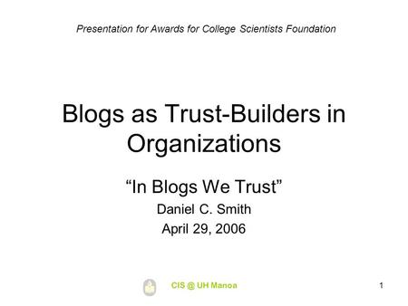 "UH Manoa1 Blogs as Trust-Builders in Organizations ""In Blogs We Trust"" Daniel C. Smith April 29, 2006 Presentation for Awards for College Scientists."