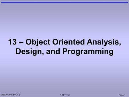 Mark Dixon, SoCCE SOFT 131Page 1 13 – Object Oriented Analysis, Design, and Programming.
