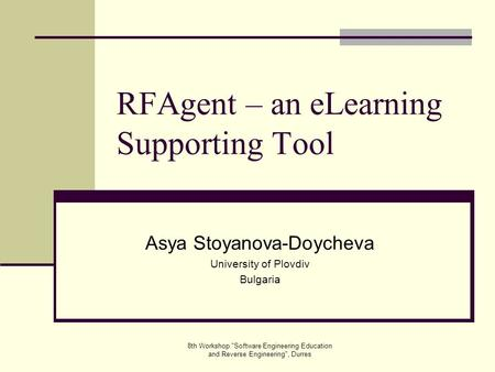 8th Workshop Software Engineering Education and Reverse Engineering, Durres RFAgent – an eLearning Supporting Tool Asya Stoyanova-Doycheva University.