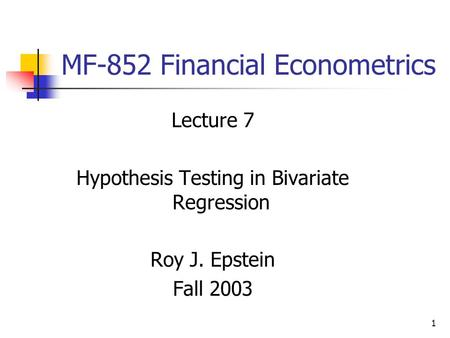 1 MF-852 Financial Econometrics Lecture 7 Hypothesis Testing in Bivariate Regression Roy J. Epstein Fall 2003.