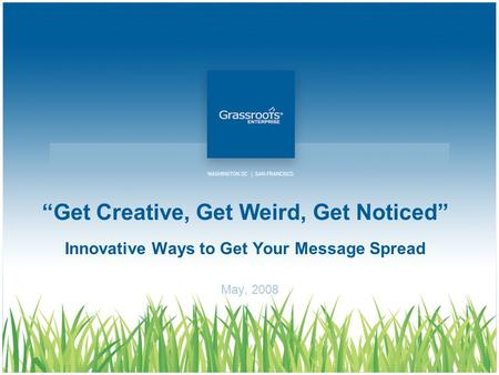 """Get Creative, Get Weird, Get Noticed"" Innovative Ways to Get Your Message Spread May, 2008."