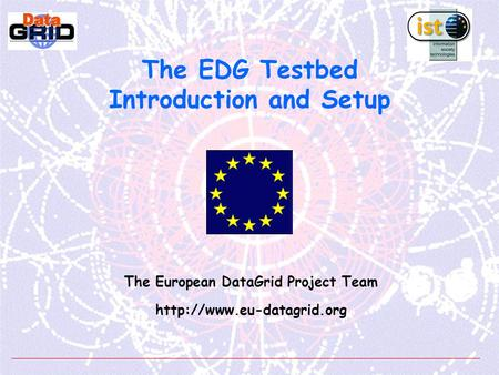 The EDG Testbed Introduction and Setup The European DataGrid Project Team
