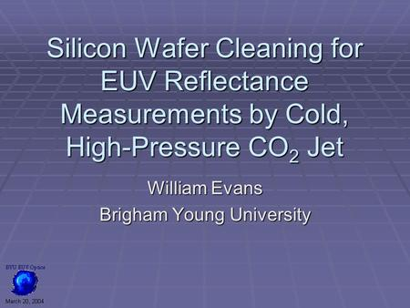 Silicon Wafer Cleaning for EUV Reflectance Measurements by Cold, High-Pressure CO 2 Jet William Evans Brigham Young University.