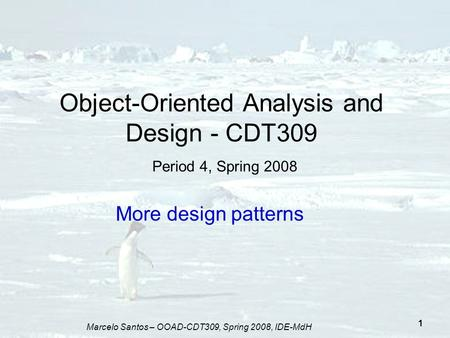 Marcelo Santos – OOAD-CDT309, Spring 2008, IDE-MdH 1 Object-Oriented Analysis and Design - CDT309 Period 4, Spring 2008 More design patterns.
