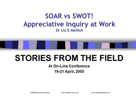 SOAR vs SWOT! Appreciative Inquiry at Work Dr Liz E Mellish STORIES FROM THE FIELD AI On-Line Conference 19-21 April, 2005 ©Mellish & Associates www.mellish.com.au.