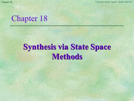 © Goodwin, Graebe, Salgado, Prentice Hall 2000 Chapter 18 Synthesis via State Space Methods.