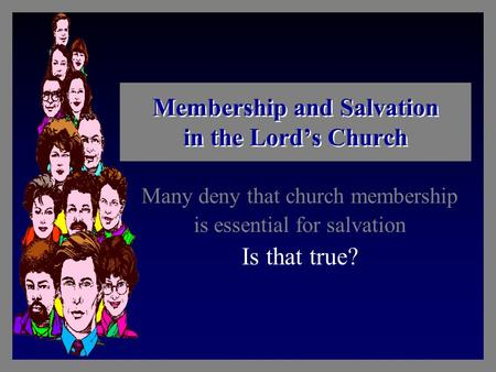 Membership and Salvation in the Lord's Church Many deny that church membership is essential for salvation Is that true?