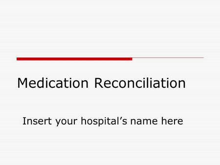 Medication Reconciliation Insert your hospital's name here.