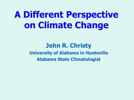 A Different Perspective on Climate Change John R. Christy University of Alabama in Huntsville Alabama State Climatologist.