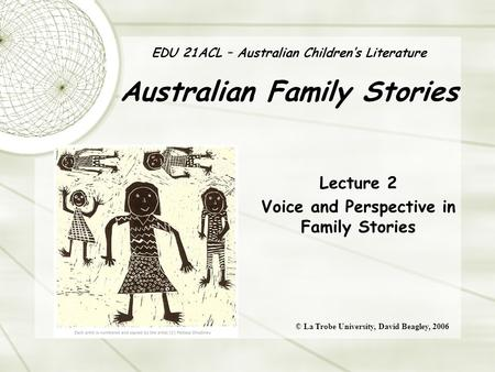 EDU 21ACL – Australian Children's Literature Australian Family Stories Lecture 2 Voice and Perspective in Family Stories © La Trobe University, David Beagley,