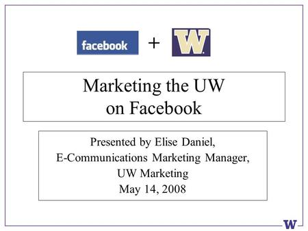 Marketing the UW on Facebook Presented by Elise Daniel, E-Communications Marketing Manager, UW Marketing May 14, 2008 +