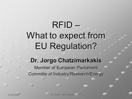 12.03.2006 Dr. Jorgo Chatzimarkakis MEP RFID – What to expect from EU Regulation? Dr. Jorgo Chatzimarkakis Member of European Parliament Committe of Industry/Research/Energy.