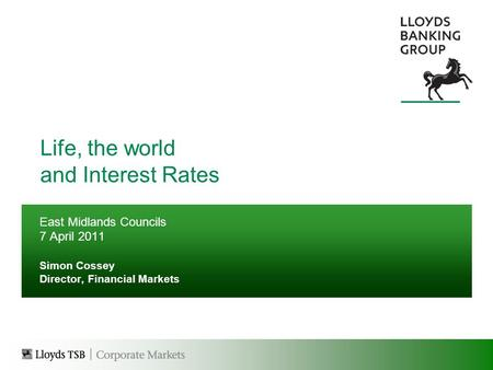 Life, the world and Interest Rates East Midlands Councils 7 April 2011 Simon Cossey Director, Financial Markets.