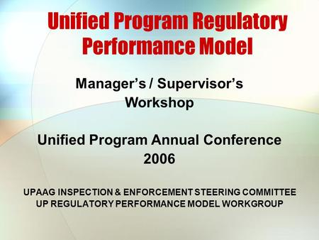 Unified Program Regulatory Performance Model Manager's / Supervisor's Workshop Unified Program Annual Conference 2006 UPAAG INSPECTION & ENFORCEMENT STEERING.