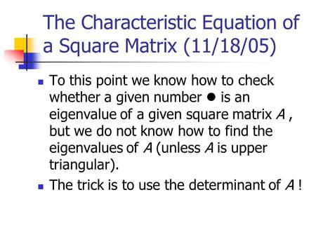 The Characteristic Equation of a Square Matrix (11/18/05) To this point we know how to check whether a given number is an eigenvalue of a given square.